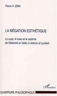 La négation esthétique. : Le sujet, le beau et le sublime de Mallarmé et Valéry à Adorno et Lyotard