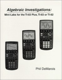 Algebraic Investigations: Mini-Labs for the TI-83 Plus, TI-83, or TI-82