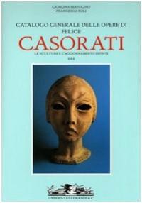 Felice Casorati. Catalogo Generale. Le Sculture (1914-1933). Aggiornamento Dipinti. (1904-1963). Vol. 3.