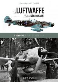 La Luftwaffe Face Au Débarquement: Normandie 6 Juin - 31 Août 1944