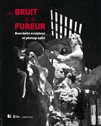 De bruit et de fureur : Bourdelle sculpteur et photographe
