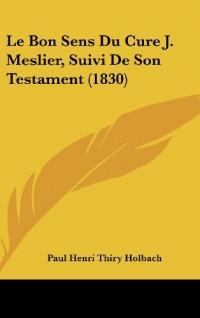 Le Bon Sens Du Cure J. Meslier, Suivi de Son Testament (1830)