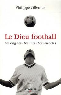 Le Dieu football : Ses origines, ses rites, ses symboles