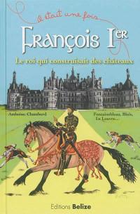 François Ier, le roi qui construisait des châteaux.