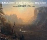 Life, Liberty, and the Pursuit of Happiness. American art from the Yale University Art Gallery.