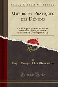 Moeurs Et Pratiques Des Demons: Ou Des Esprits Visiteurs D'Apres Les Autorites de L'Eglise, Les Auteurs Paiens, Les Faits Contemporains, Etc (Classic Reprint)