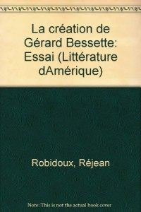 La creation de Gerard Bessette: Essai (Collection Litterature d'Amerique) (French Edition)