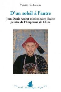 D'un soleil à l'autre. Jean-Denis Attiret missionnaire jésuite peintre de l'Empereur de Chine