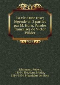 La vie d'une rose; légende en 2 parties par M. Horn. Paroles françaises de Victor Wilder