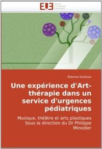 Une expérience d'Art-thérapie dans un service d'urgences pédiatriques: Musique, théâtre et arts plastiques Sous la direction du Dr Philippe Minodier