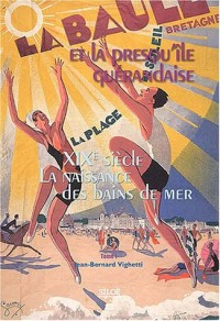 La Baule et la presqu'île guérandaise : Tome 1, XIXe siècle, la naissance des bains de mer