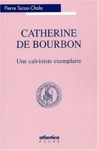 Catherine de Bourbon : Une calviniste exemplaire