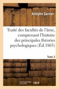 Traite des Facultes de l'Ame, Comprenant l'Histoire des Principales Theories Psychologiques. T. 3
