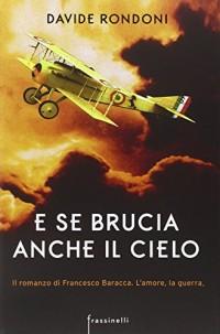 E se brucia anche il cielo. Il romanzo di Francesco Baracca. L'amore la guerra