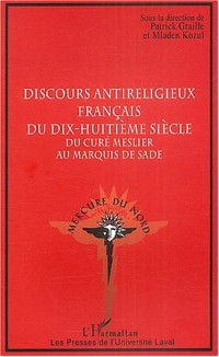 Discours antireligieux français du dix-huitième siècle : Du curé Meslier au Marquis de Sade