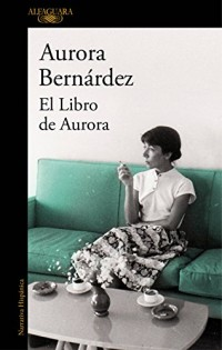 El Libro de Aurora/ Aurora's Book: Textos, Conversaciones Y Notas De Aurora Bernardez