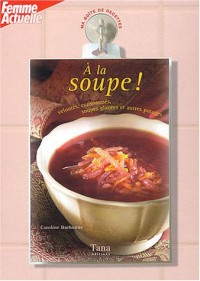 A la soupe ! : Veloutés, consommés, soupes glacées et autres potages