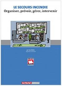 Le secours incendie : Organiser, prévoir, gérer, intervenir