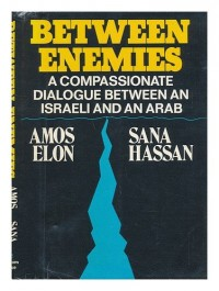 Between Enemies : a Compassionate Dialogue between an Israeli and an Arab, by Amos Elon and Sana Hassan