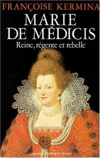 Marie de Médicis, reine, régente et rebelle