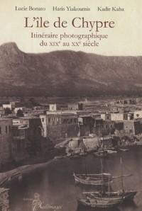L'Ile de Chypre : Itinéraire photographique du XIXe au XXe siècle