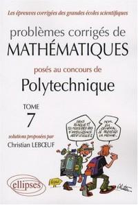 Problèmes corrigés de mathématiques posés au concours de Polytechnique 2004-2007 : Tome 7