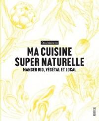 Ma cuisine super naturelle : Manger bio, végétal et local