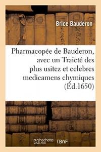 Pharmacopée de Bauderon, avec un Traicté des plus usitez et celebres medicamens chymiques