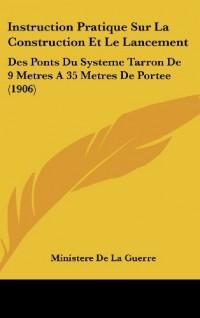 Instruction Pratique Sur La Construction Et Le Lancement: Des Ponts Du Systeme Tarron de 9 Metres a 35 Metres de Portee (1906)