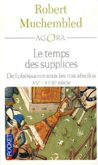 Le temps des supplices : De l'obéissance sous les rois absolus XVe-XVIIIe siècle
