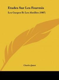 Etudes Sur Les Fourmis: Les Guepes Et Les Abeilles (1907)