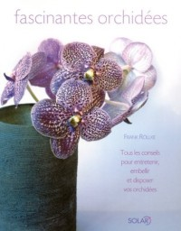 Fascinantes orchidées : Tous les conseils pour entretenir, embellir et disposer vos orchidées
