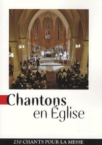 Chantons en Eglise : 250 chants pour la messe