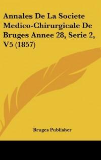 Annales de La Societe Medico-Chirurgicale de Bruges Annee 28, Serie 2, V5 (1857)