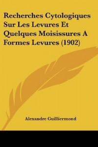 Recherches Cytologiques Sur Les Levures Et Quelques Moisissures a Formes Levures (1902)