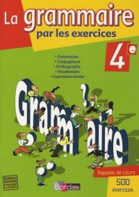 La grammaire par les exercices 4e : Cahier d'exercices, Grammaire, Conjugaison, Ortographe, Vocabulaire, Expression écrite, avec rappels de cours