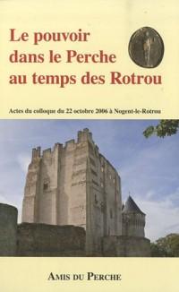 Le pouvoir dans le Perche au temps des Rotrou : Actes du colloque du 22 octobre 2006 à Nogent-le-Rotrou