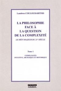 La philosophie face à la question de la complexité, tome I: Complexités intuitive, archaïque et historique