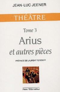 Arius et autres pièces : Tome 3, Arius ; Oubangui-Chari ; La Trahison ; Subvention ; Jeanne d'Arc