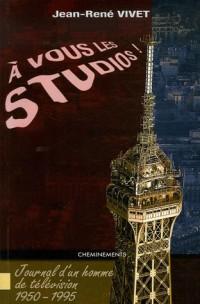A vous les studios ! : Journal d'un homme de télévision 1950-1995