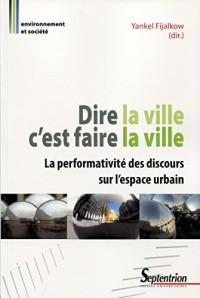 Dire la ville c'est faire la ville: La performativité des discours sur l'espace urbain