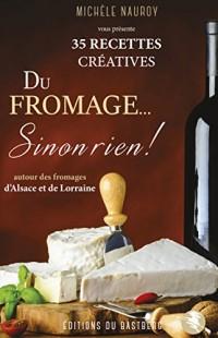 Du Fromage... Sinon Rien ! - 35 Recettes Creatives Autour des Fromages d'Alsace Lorraine