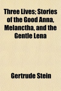 Three Lives; Stories of the Good Anna, Melanctha, and the Gentle Lena