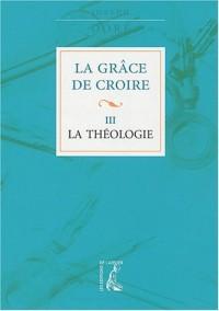 La Grâce de croire, tome 3 : La Théologie