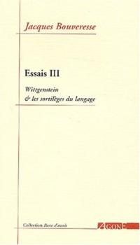 Essais : Tome 3, Wittgenstein et les sortilèges du langage