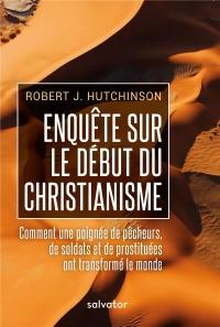 Enquête sur le début du christianisme. Comment une poignée de pêcheurs, de soldats et de prostituées ont transformé le monde