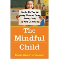 (The Mindful Child: How to Help Your Kid Manage Stress and Become Happier, Kidner and More Compassionate) By Susan Kaiser Greenland (Author) Hardcover on (Jun , 2010)