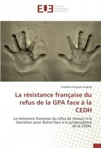La résistance française du refus de la GPA face à la CEDH: La résistance française du refus de recours à la Gestation pour Autrui face à la jurisprudence de la CEDH.