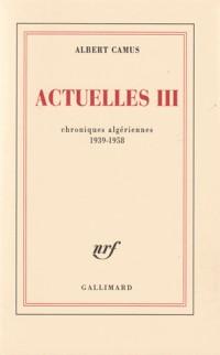 Actuelles, III: Chroniques algériennes, 1939-1958