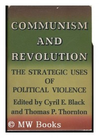 Communism and Revolution; the Strategic Uses of Political Violence. Edited by Cyril E. Black and Thomas P. Thornton